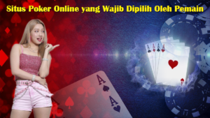 Situs Poker Online yang Wajib Dipilih Oleh Pemain